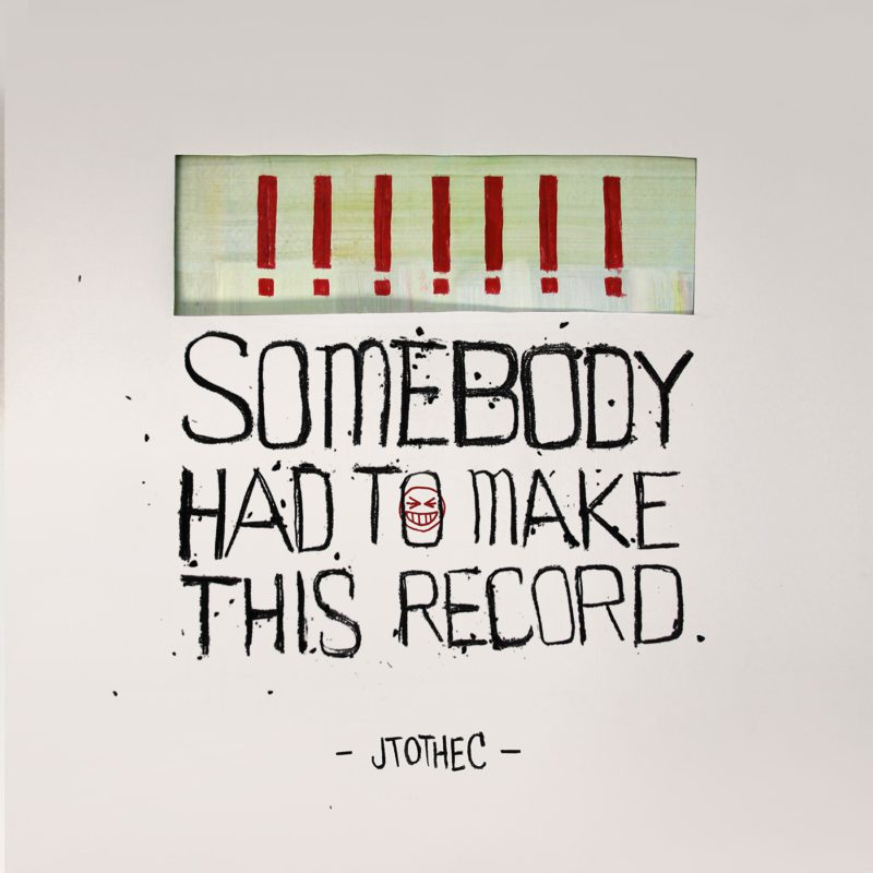 Somebody Had To Make This Record - JTOTHEC
